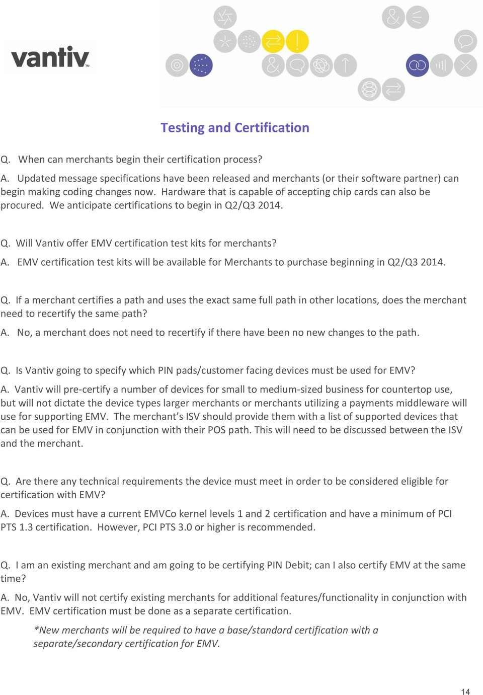 We anticipate certifications to begin in Q2/Q3 2014. Q. Will Vantiv offer EMV certification test kits for merchants? A.
