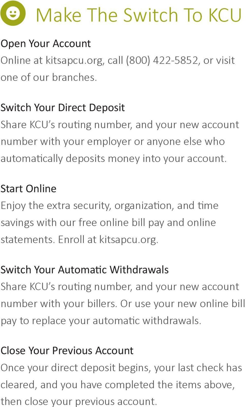 Start Online Enjoy the extra security, organization, and time savings with our free online bill pay and online statements. Enroll at kitsapcu.org. Switch Your Automatic Withdrawals Share KCU s routing number, and your new account number with your billers.