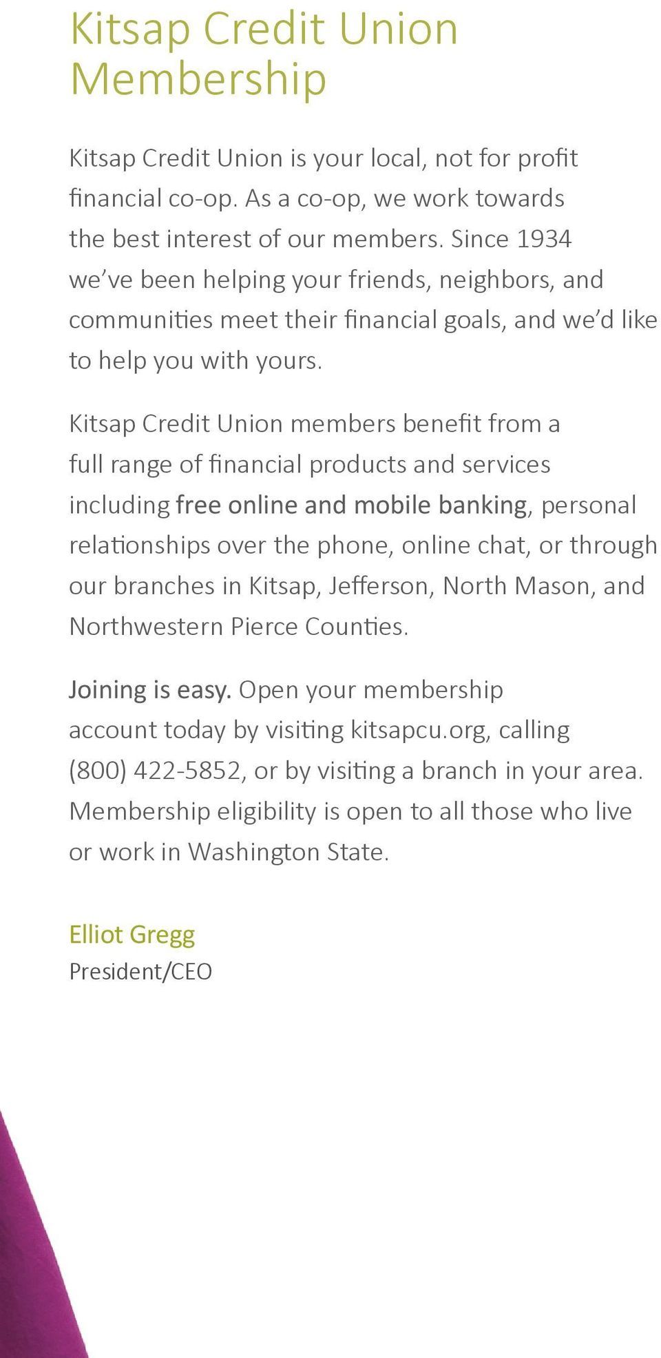 Kitsap Credit Union members benefit from a full range of financial products and services including free online and mobile banking, personal relationships over the phone, online chat, or through our