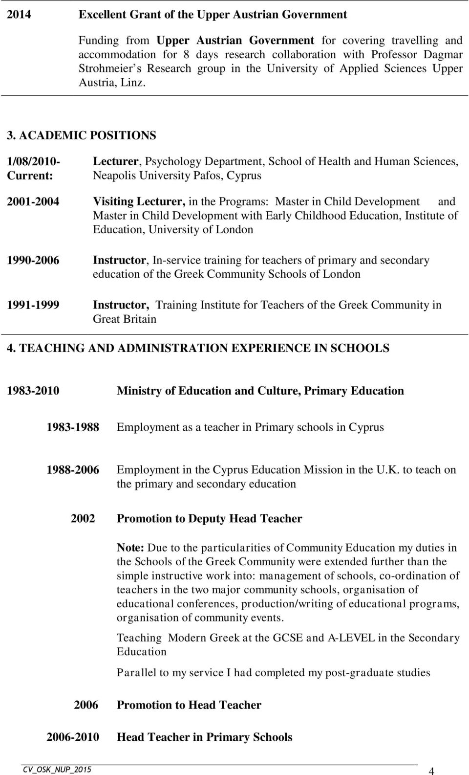ACADEMIC POSITIONS 1/08/2010- Current: Lecturer, Psychology Department, School of Health and Human Sciences, Neapolis University Pafos, Cyprus 2001-2004 Visiting Lecturer, in the Programs: Master in