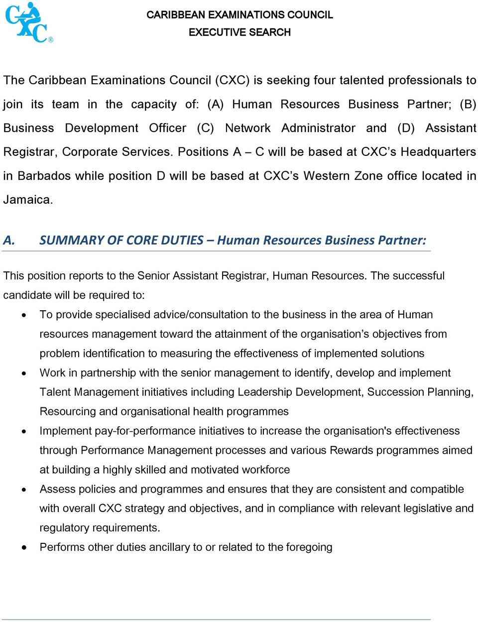 Positions A C will be based at CXC s Headquarters in Barbados while position D will be based at CXC s Western Zone office located in Jamaica. A. SUMMARY OF CORE DUTIES Human Resources Business Partner: This position reports to the Senior Assistant Registrar, Human Resources.