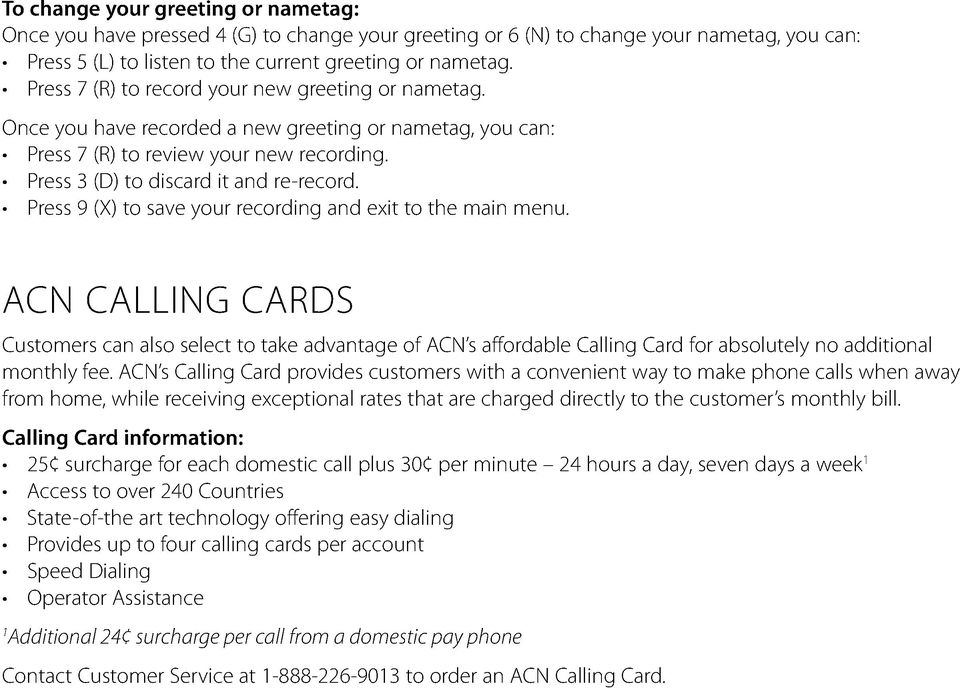 Press 9 (X) to save your recording and exit to the main menu. ACN CALLING CARDS Customers can also select to take advantage of ACN s affordable Calling Card for absolutely no additional monthly fee.