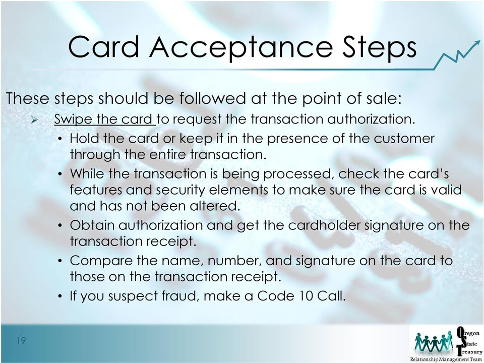 While the transaction is being processed, check the card s features and security elements to make sure the card is valid and has not been altered.