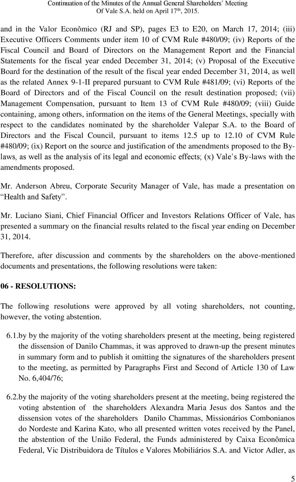 ended December 31, 2014, as well as the related Annex 9-1-II prepared pursuant to CVM Rule #481/09; (vi) Reports of the Board of Directors and of the Fiscal Council on the result destination