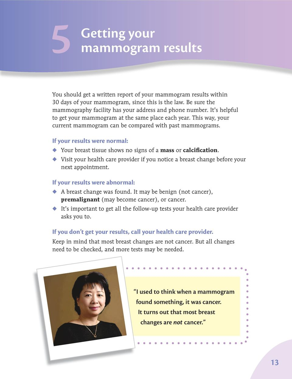 This way, your current mammogram can be compared with past mammograms. If your results were normal: u Your breast tissue shows no signs of a mass or calcification.