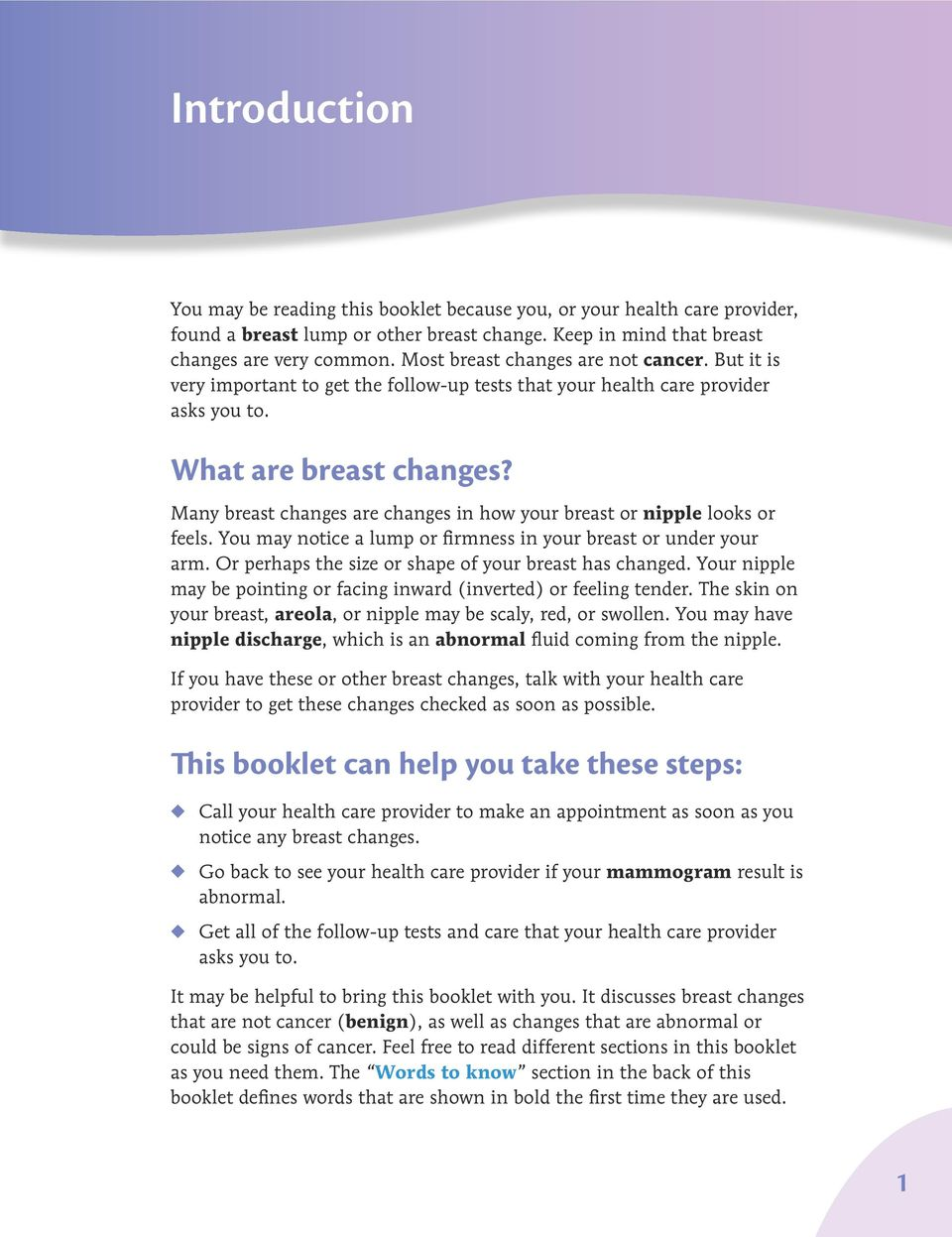 Many breast changes are changes in how your breast or nipple looks or feels. You may notice a lump or firmness in your breast or under your arm.