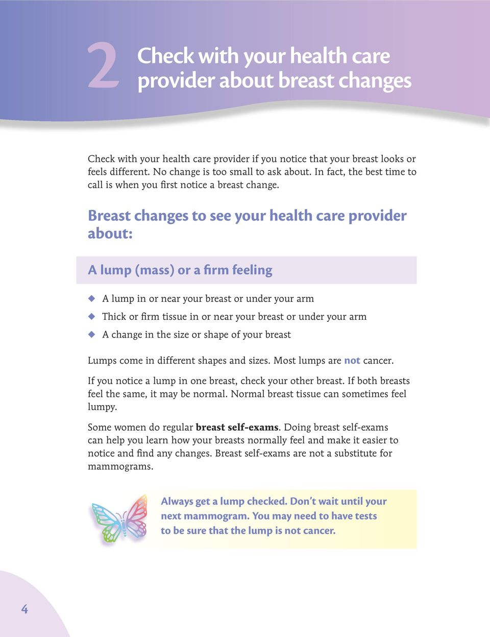 Breast changes to see your health care provider about: A lump (mass) or a firm feeling u A lump in or near your breast or under your arm u Thick or firm tissue in or near your breast or under your