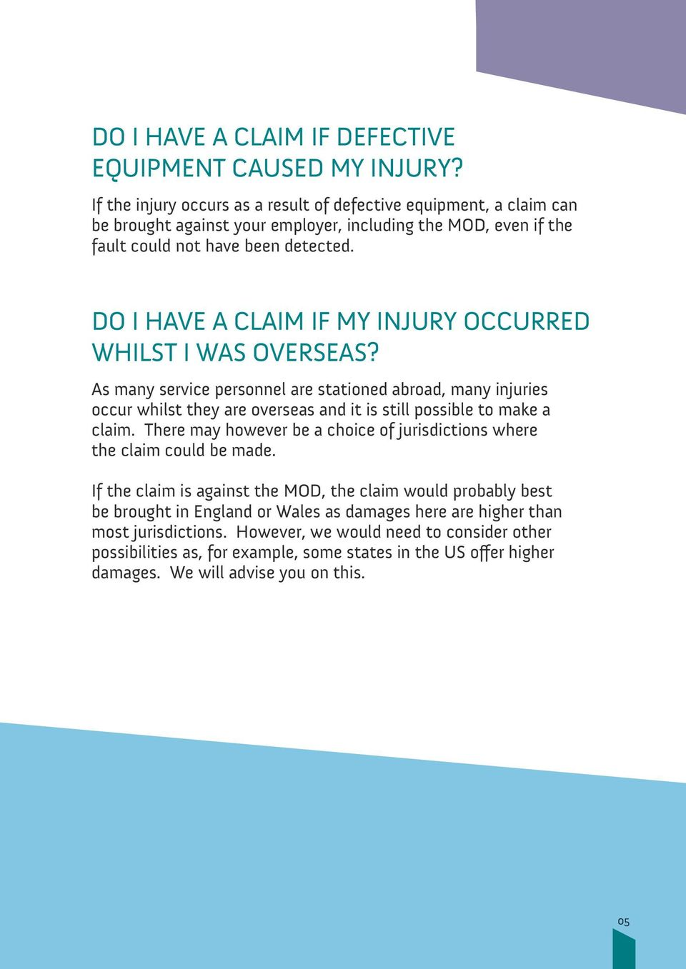 DO I HAVE A CLAIM IF MY INJURY OCCURRED WHILST I WAS OVERSEAS? As many service personnel are stationed abroad, many injuries occur whilst they are overseas and it is still possible to make a claim.