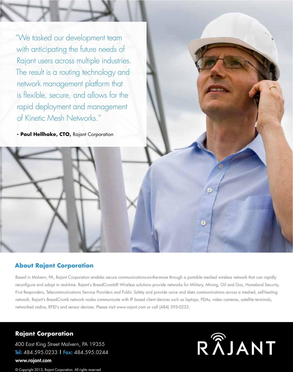 - Paul Hellhake, CTO, Rajant Corporation About Rajant Corporation Based in Malvern, PA, Rajant Corporation enables secure communications-on-the-move through a portable meshed wireless network that