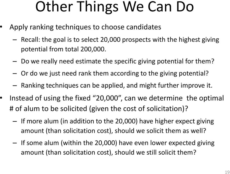 Ranking techniques can be applied, and might further improve it. Instead of using the fixed 20,000, can we determine the optimal # of alum to be solicited (given the cost of solicitation)?