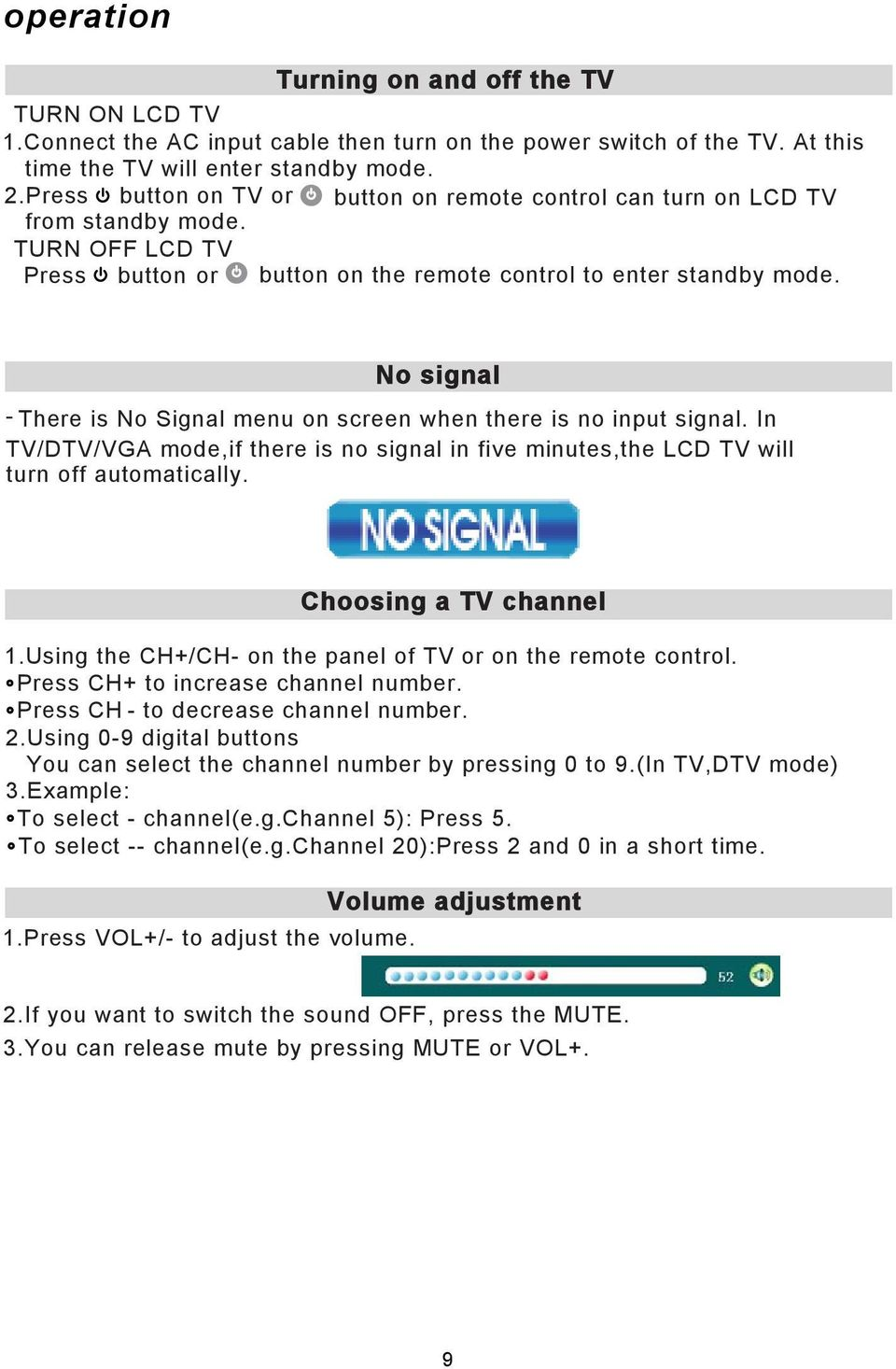 No signal There is No Signal menu on screen when there is no input signal. In TV/DTV/VGA mode,if there is no signal in five minutes,the LCD TV will turn off automatically. Choosing a TV channel 1.
