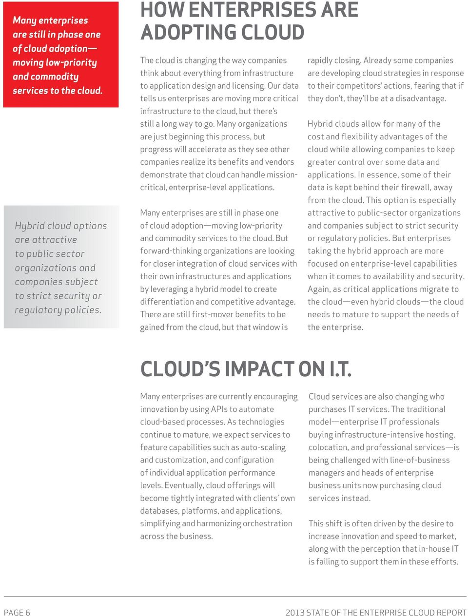 how enterprises are adopting cloud The cloud is changing the way companies think about everything from infrastructure to application design and licensing.