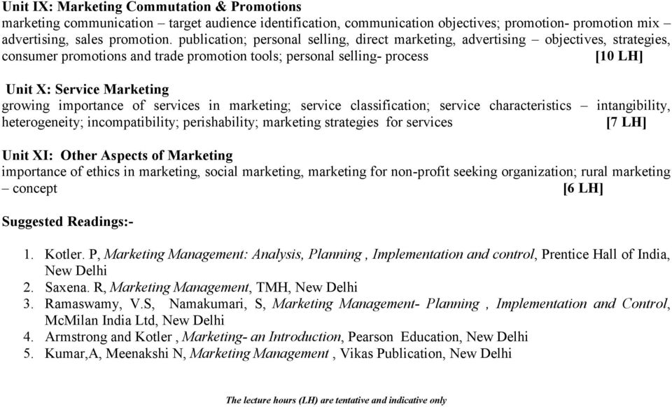 importance of services in marketing; service classification; service characteristics intangibility, heterogeneity; incompatibility; perishability; marketing strategies for services [7 LH] Unit XI: