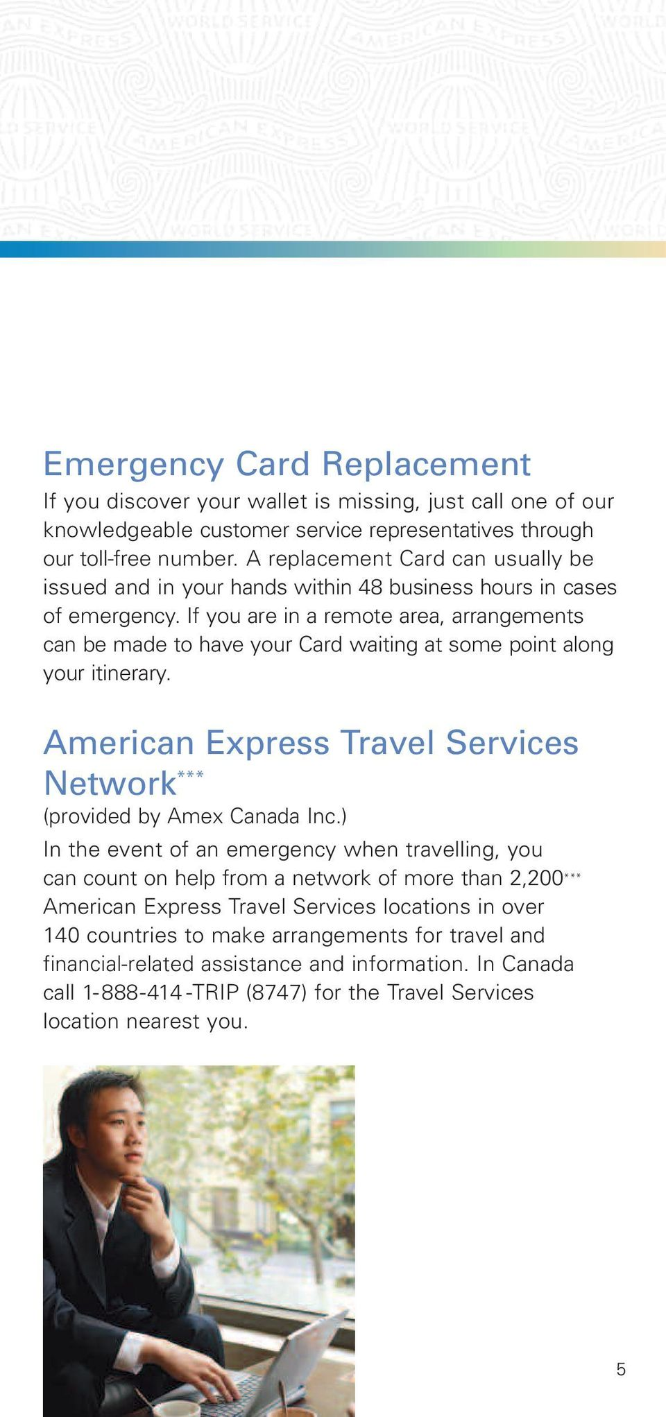 If you are in a remote area, arrangements can be made to have your Card waiting at some point along your itinerary. American Express Travel Services Network *** (provided by Amex Canada Inc.