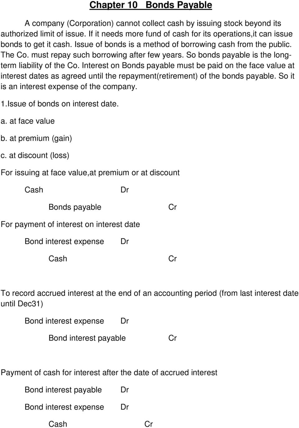 So bonds payable is the longterm liability of the Co. Interest on Bonds payable must be paid on the face value at interest dates as agreed until the repayment(retirement) of the bonds payable.