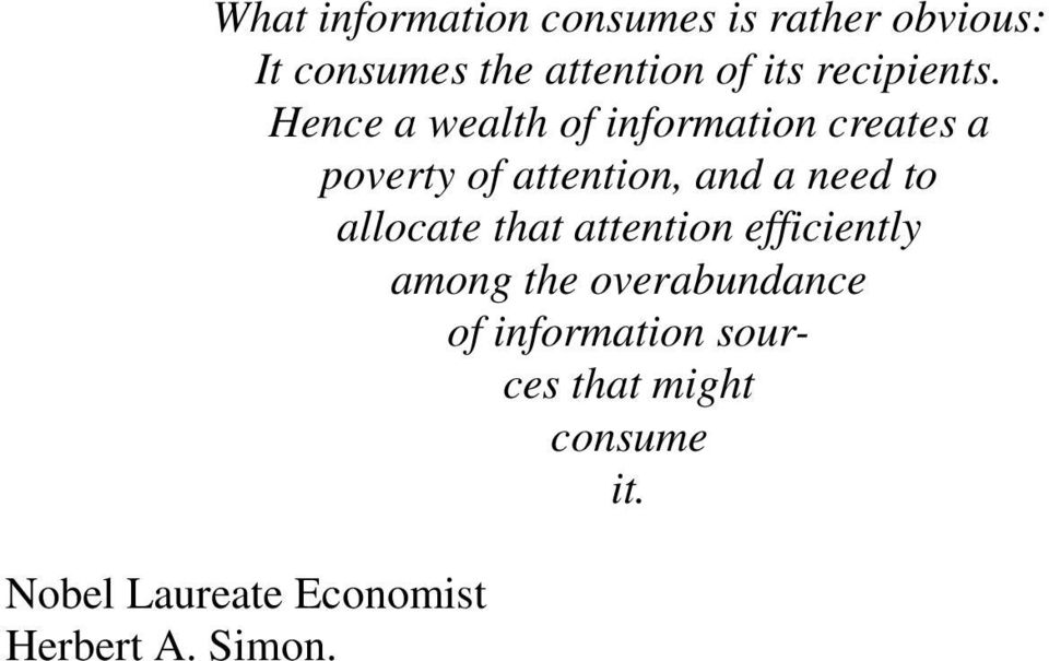Hence a wealth of information creates a poverty of attention, and a need to
