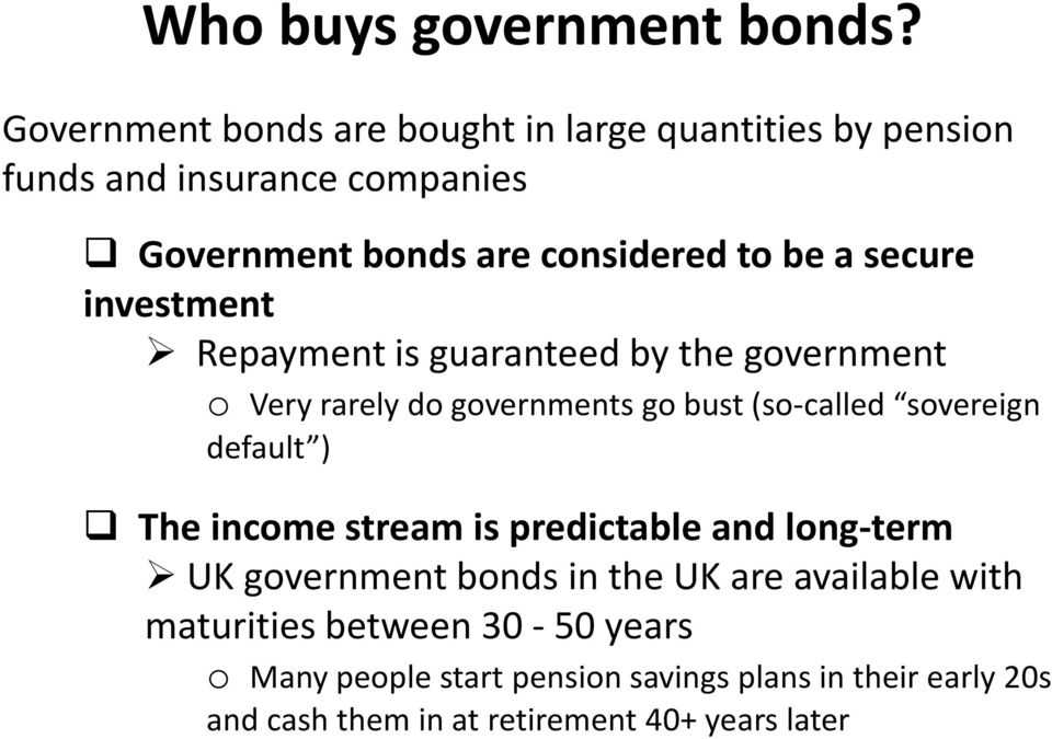secure investment Repayment is guaranteed by the government o Very rarely do governments go bust (so-called sovereign default )