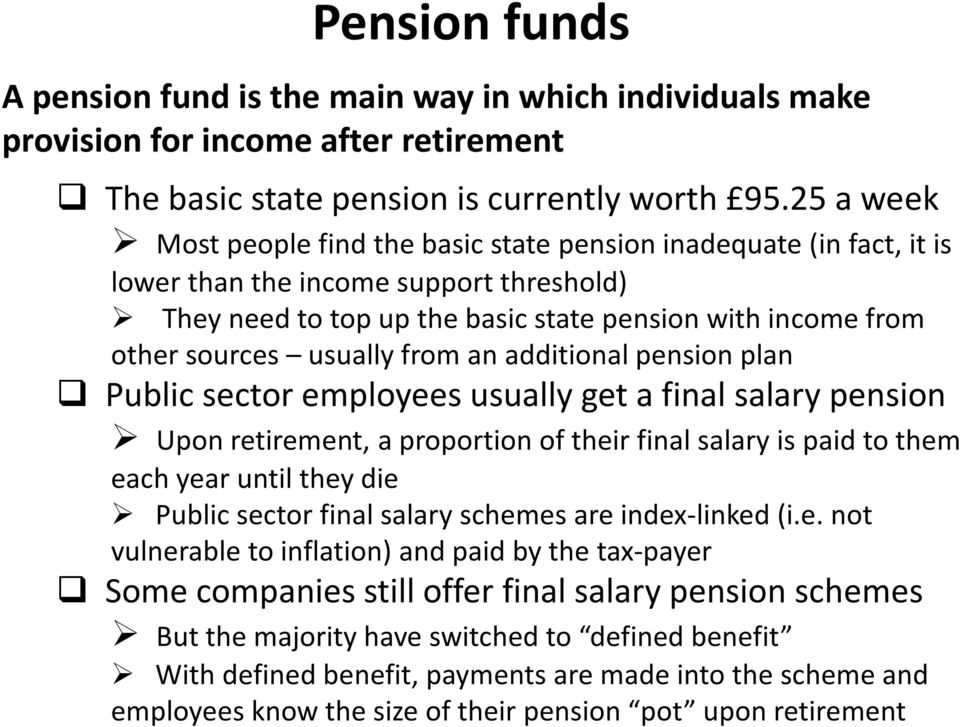 usually from an additional pension plan Public sector employees usually get a final salary pension Upon retirement, a proportion of their final salary is paid to them each year until they die Public