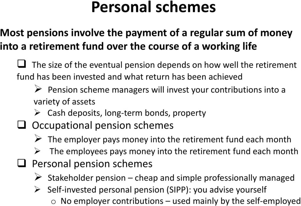 bonds, property Occupational pension schemes The employer pays money into the retirement fund each month The employees pays money into the retirement fund each month Personal pension