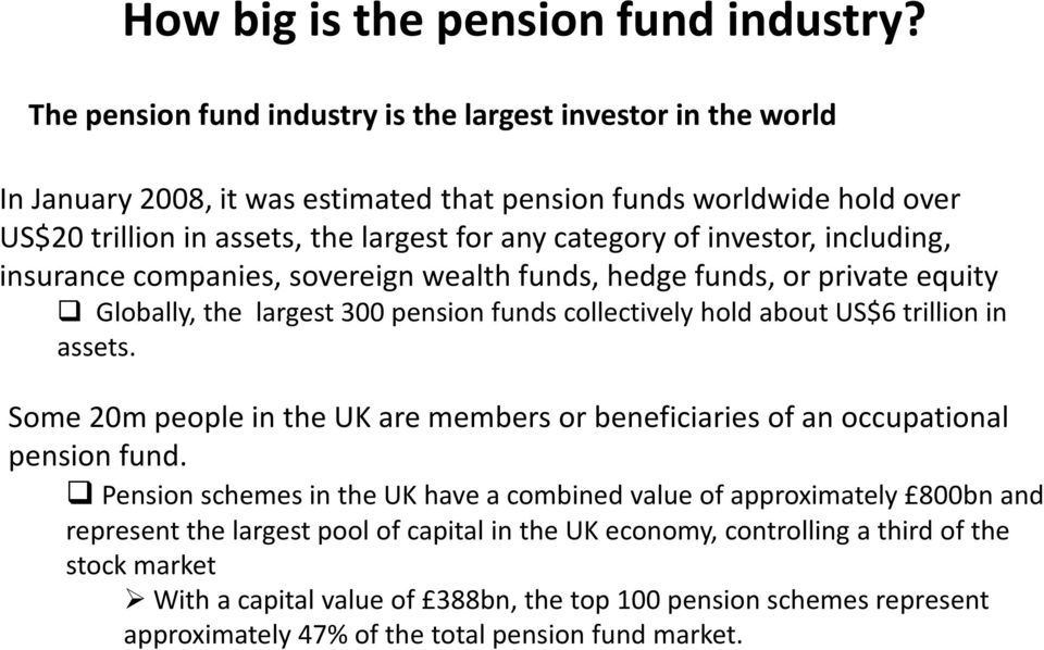 investor, including, insurance companies, sovereign wealth funds, hedge funds, or private equity Globally, the largest 300 pension funds collectively hold about US$6 trillion in assets.