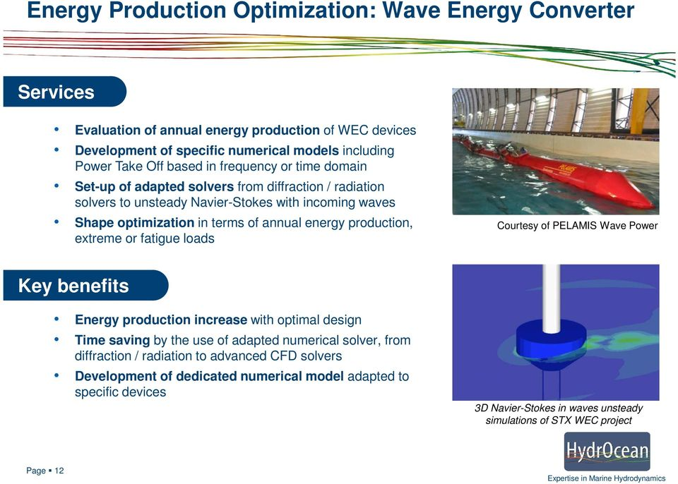 energy production, extreme or fatigue loads Courtesy of PELAMIS Wave Power Key benefits Energy production increase with optimal design Time saving by the use of adapted numerical solver,