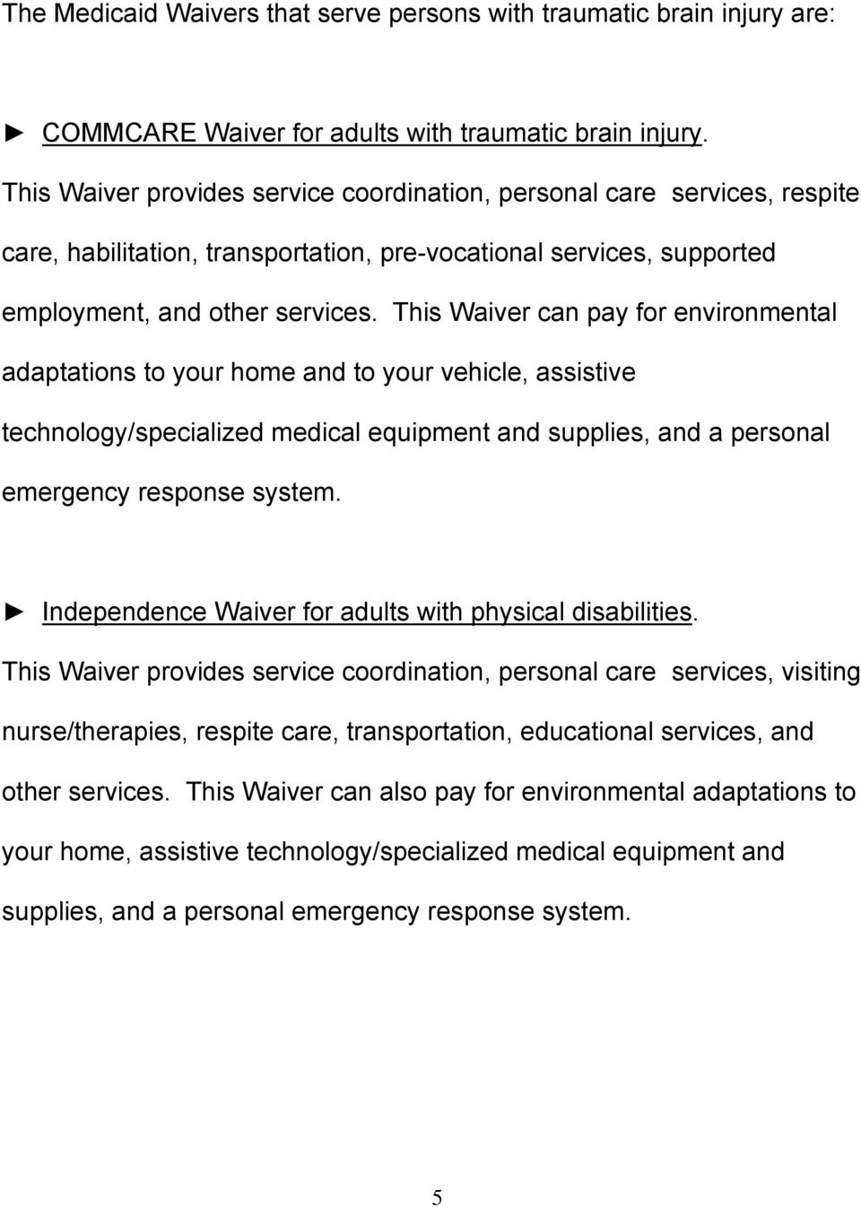 This Waiver can pay for environmental adaptations to your home and to your vehicle, assistive technology/specialized medical equipment and supplies, and a personal emergency response system.