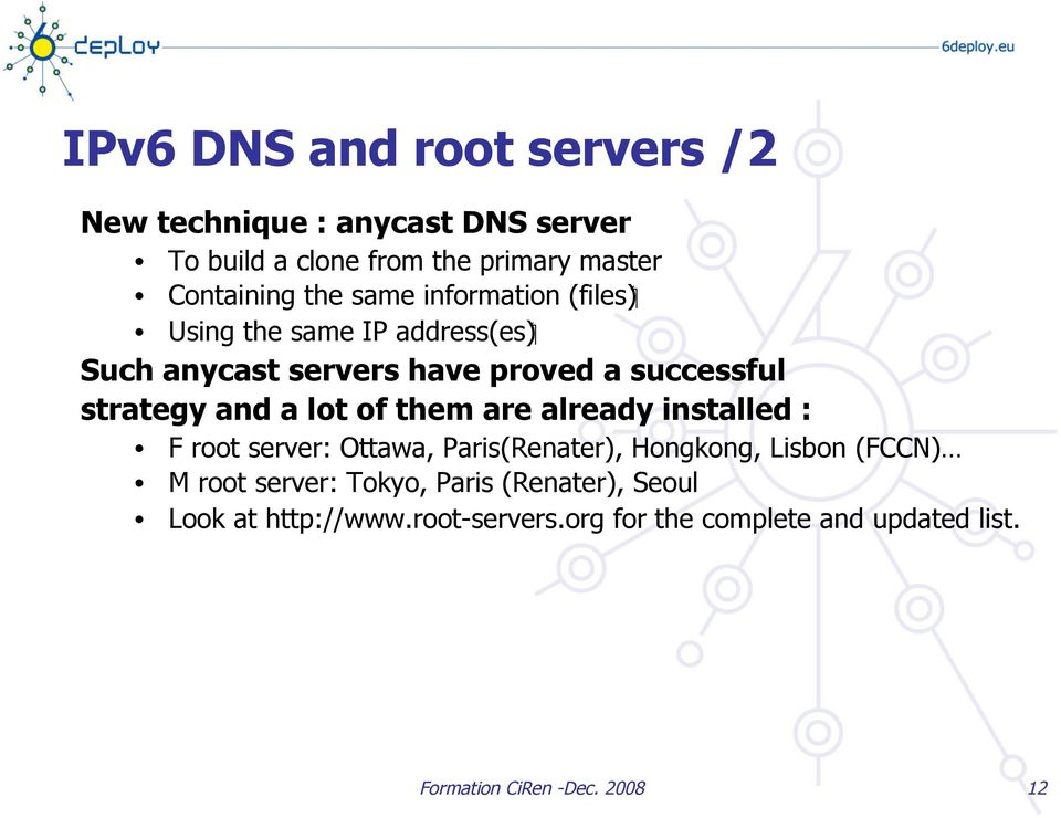 and a lot of them are already installed : F root server: Ottawa, Paris(Renater), Hongkong, Lisbon (FCCN) M root server: