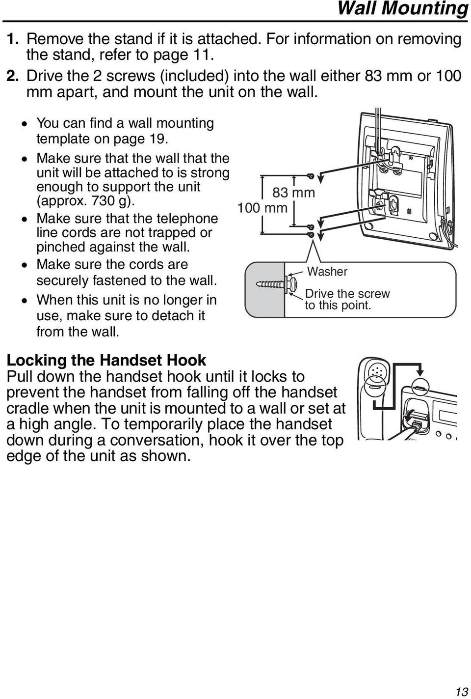 Make sure that the wall that the unit will be attached to is strong enough to support the unit (approx. 730 g). Make sure that the telephone line cords are not trapped or pinched against the wall.