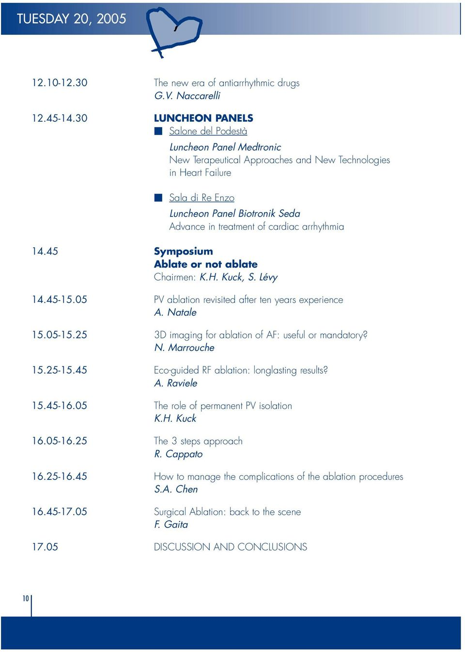 of cardiac arrhythmia 14.45 Symposium Ablate or not ablate Chairmen: K.H. Kuck, S. Lévy 14.45-15.05 PV ablation revisited after ten years experience A. Natale 15.05-15.