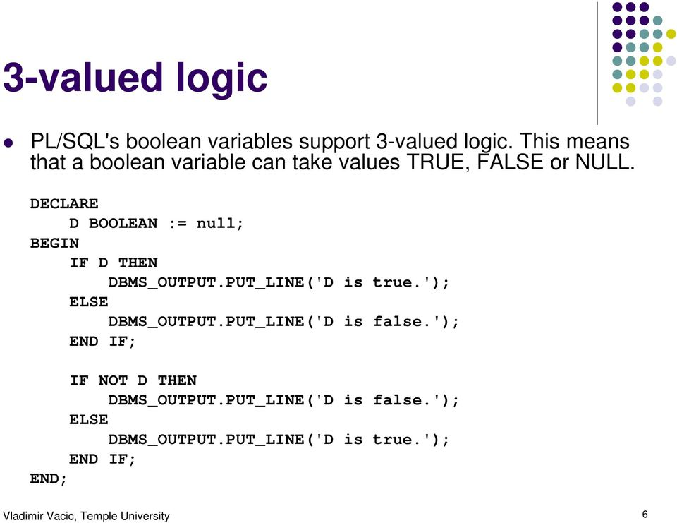 D BOOLEAN := null; IF D THEN DBMS_OUTPUT.PUT_LINE('D is true.'); ELSE DBMS_OUTPUT.