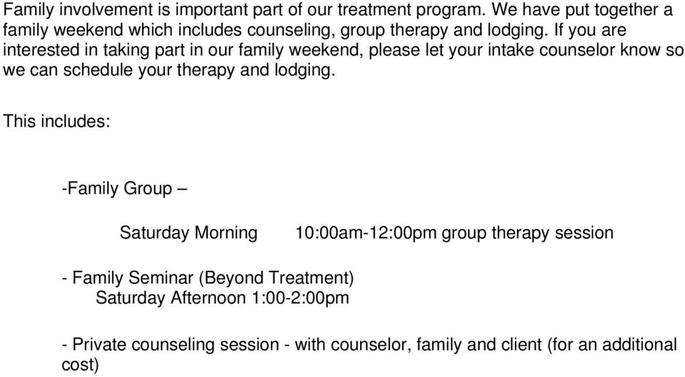 If you are interested in taking part in our family weekend, please let your intake counselor know so we can schedule your therapy