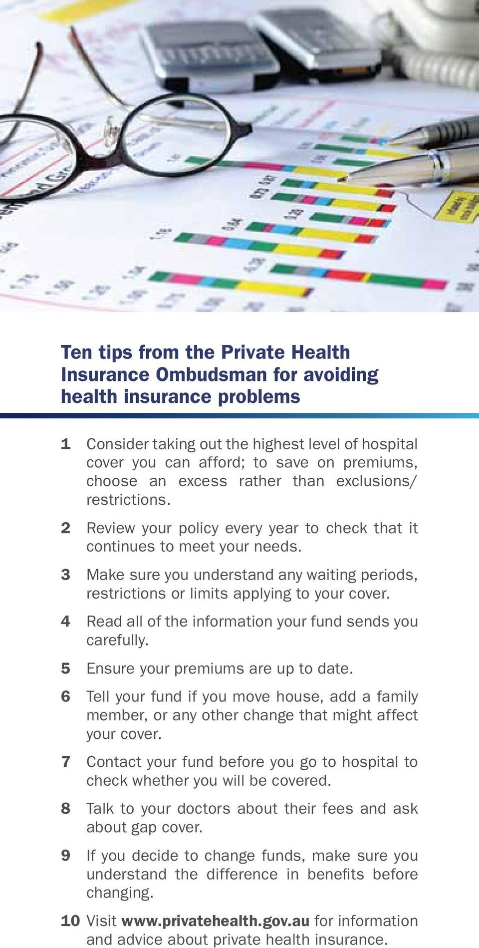 3 Make sure you understand any waiting periods, restrictions or limits applying to your cover. 4 Read all of the information your fund sends you carefully. 5 Ensure your premiums are up to date.