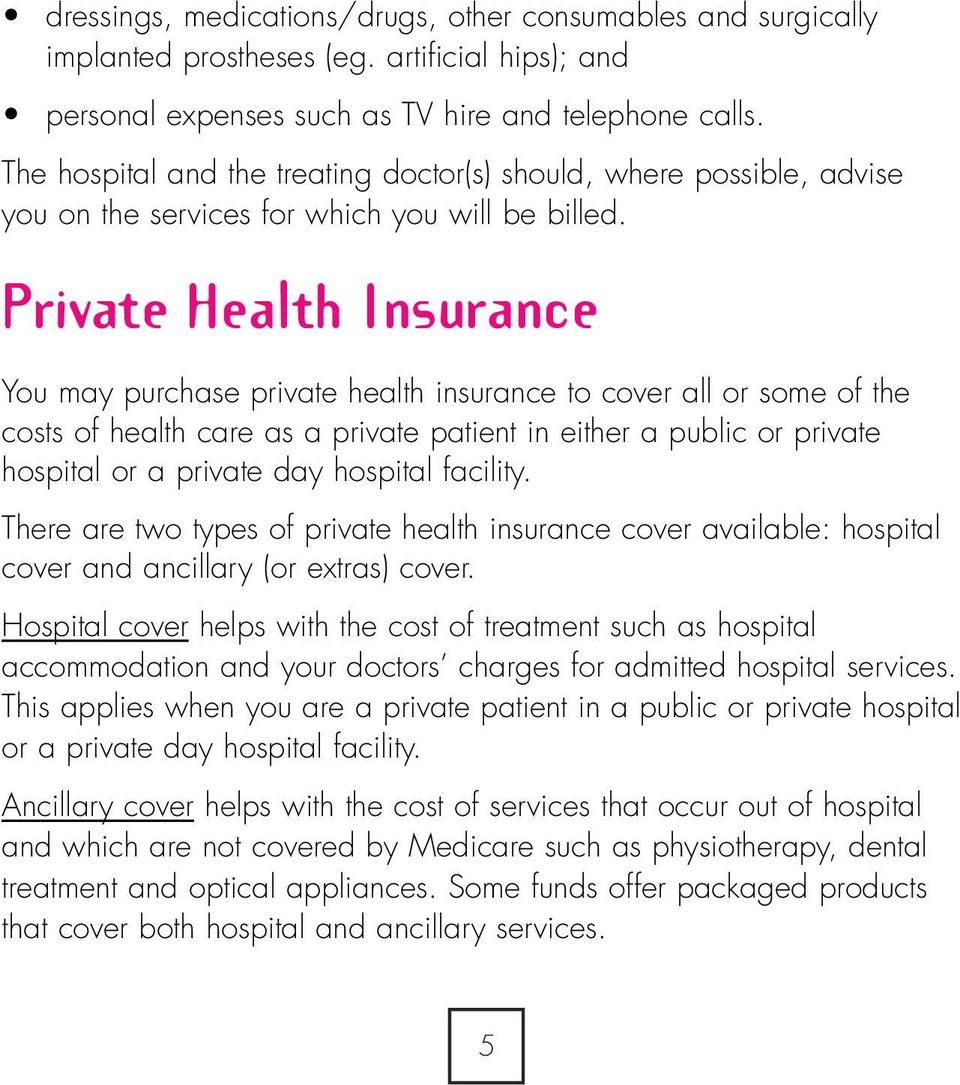 Private Health Insurance You may purchase private health insurance to cover all or some of the costs of health care as a private patient in either a public or private hospital or a private day