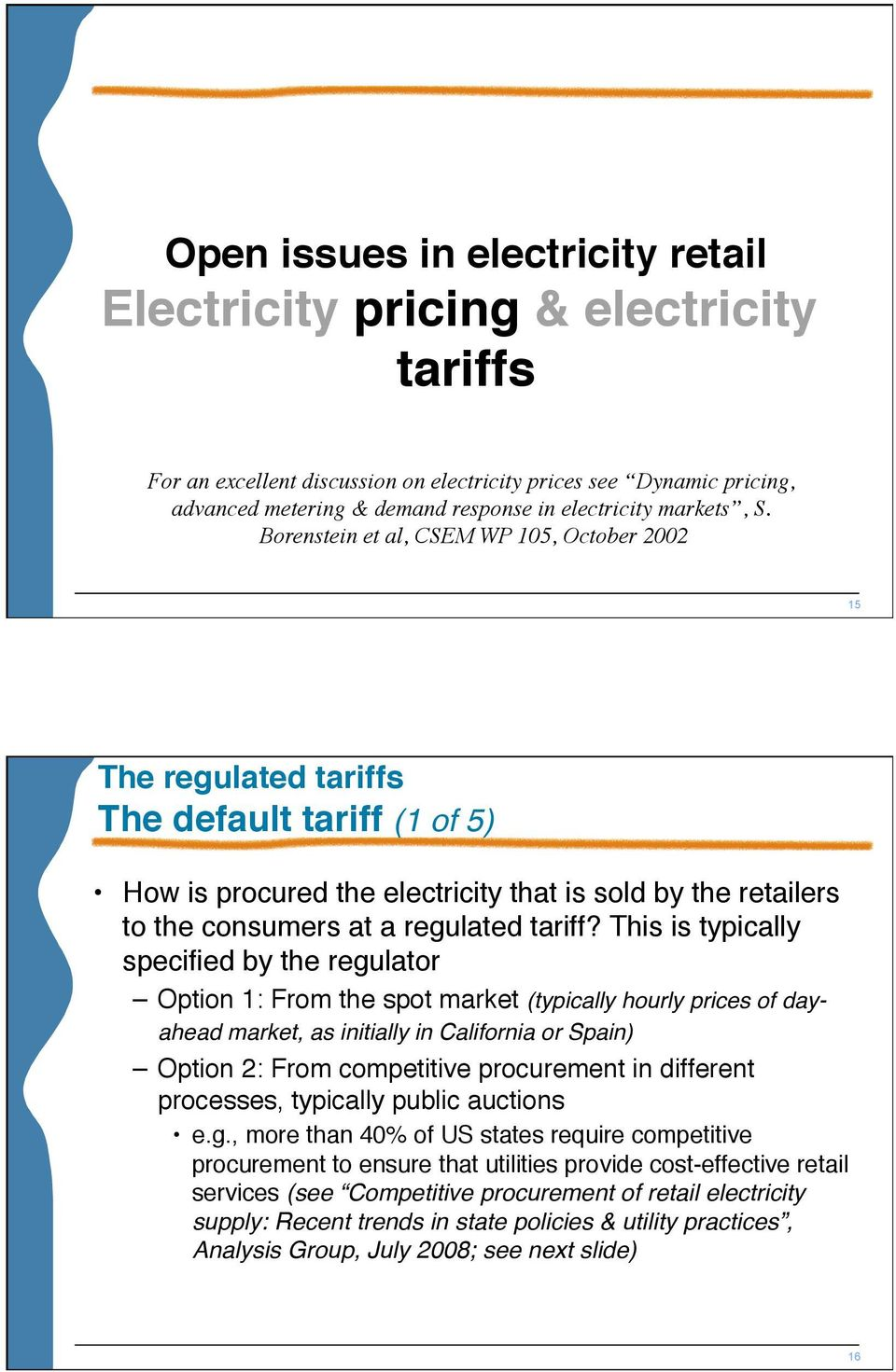 Borenstein et al, CSEM WP 105, October 2002 15 The regulated tariffs The default tariff (1 of 5) How is procured the electricity that is sold by the retailers to the consumers at a regulated tariff?