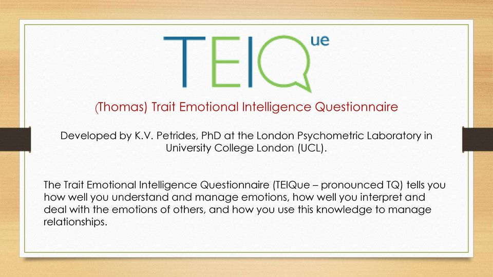The Trait Emotional Intelligence Questionnaire (TEIQue pronounced TQ) tells you how well you