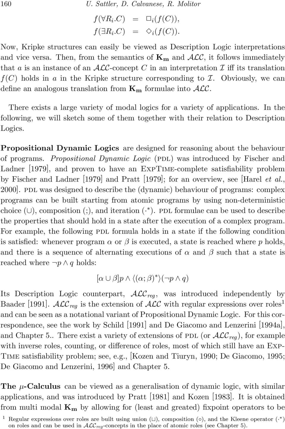 corresponding to I. Obviously, we can define an analogous translation from K m formulae into ALC. There exists a large variety of modal logics for a variety of applications.