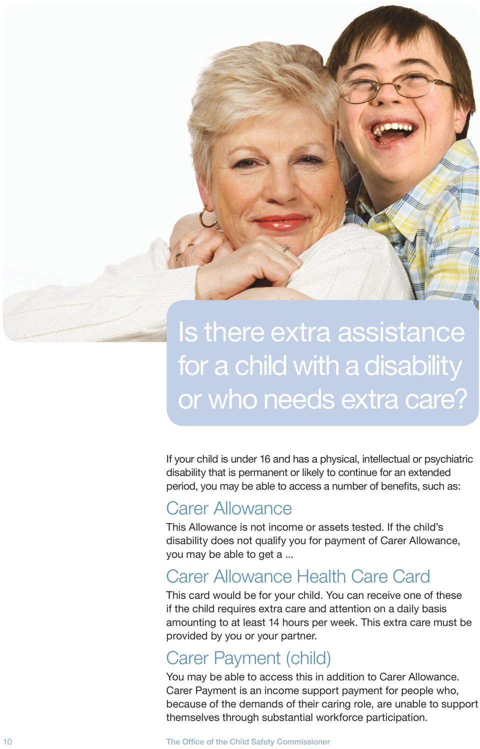 such as: Carer Allowance This Allowance is not income or assets tested. If the child s disability does not qualify you for payment of Carer Allowance, you may be able to get a.