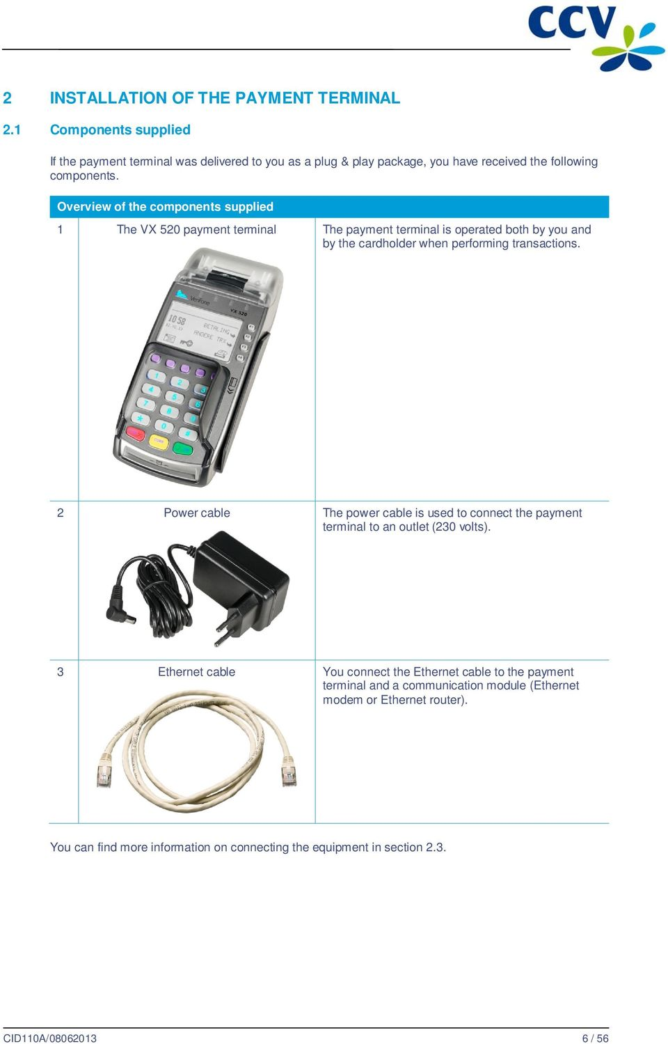 Overview of the components supplied 1 The VX 520 payment terminal The payment terminal is operated both by you and by the cardholder when performing transactions.