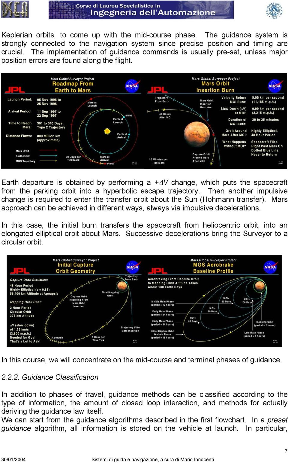 Earth departure is obtained by performing a + V change, which puts the spacecraft from the parking orbit into a hyperbolic escape trajectory.