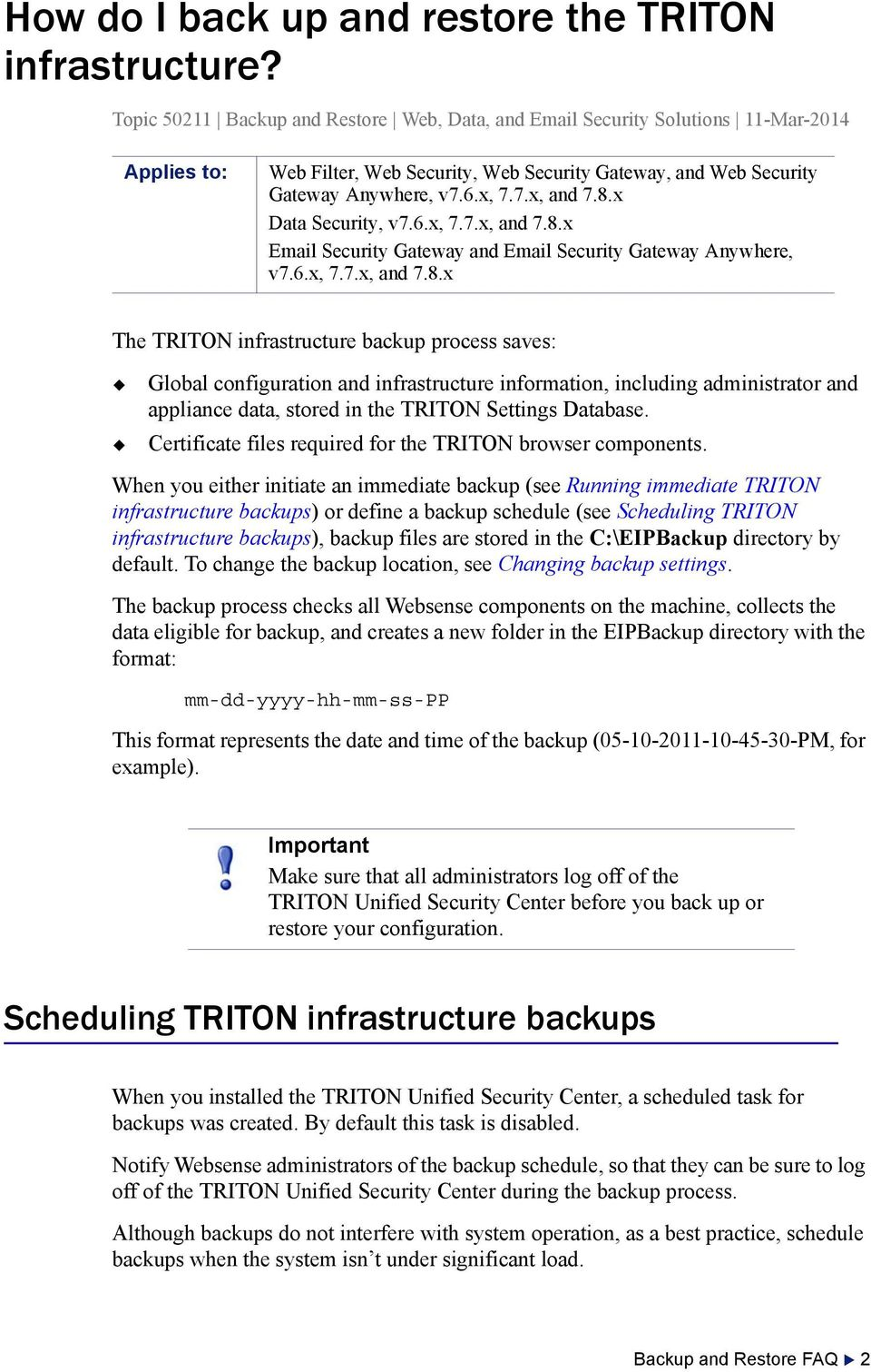 8.x Data Security, v7.6.x, 7.7.x, and 7.8.x Email Security Gateway and Email Security Gateway Anywhere, v7.6.x, 7.7.x, and 7.8.x The TRITON infrastructure backup process saves: Global configuration and infrastructure information, including administrator and appliance data, stored in the TRITON Settings Database.