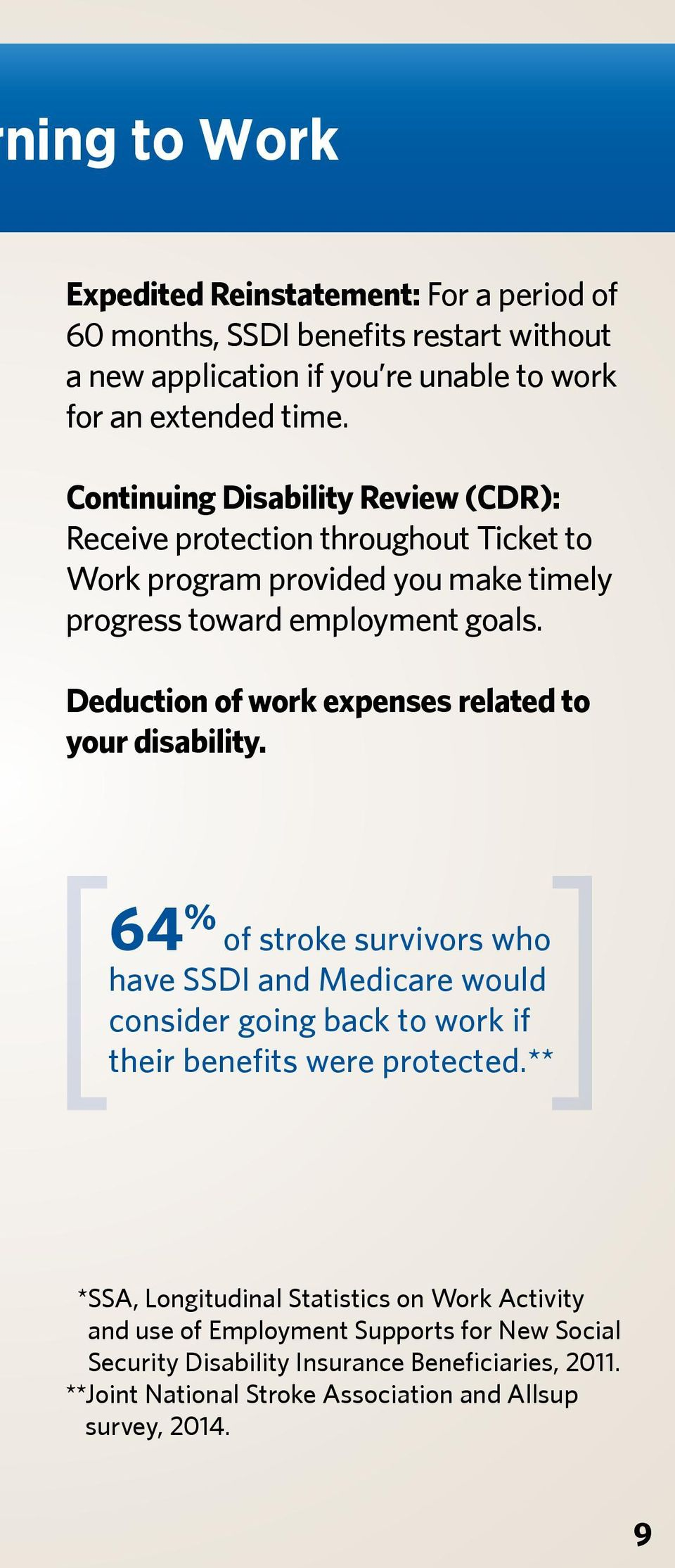 Deduction of work expenses related to your disability. 64 % of stroke survivors who have SSDI and Medicare would consider going back to work if their benefits were protected.