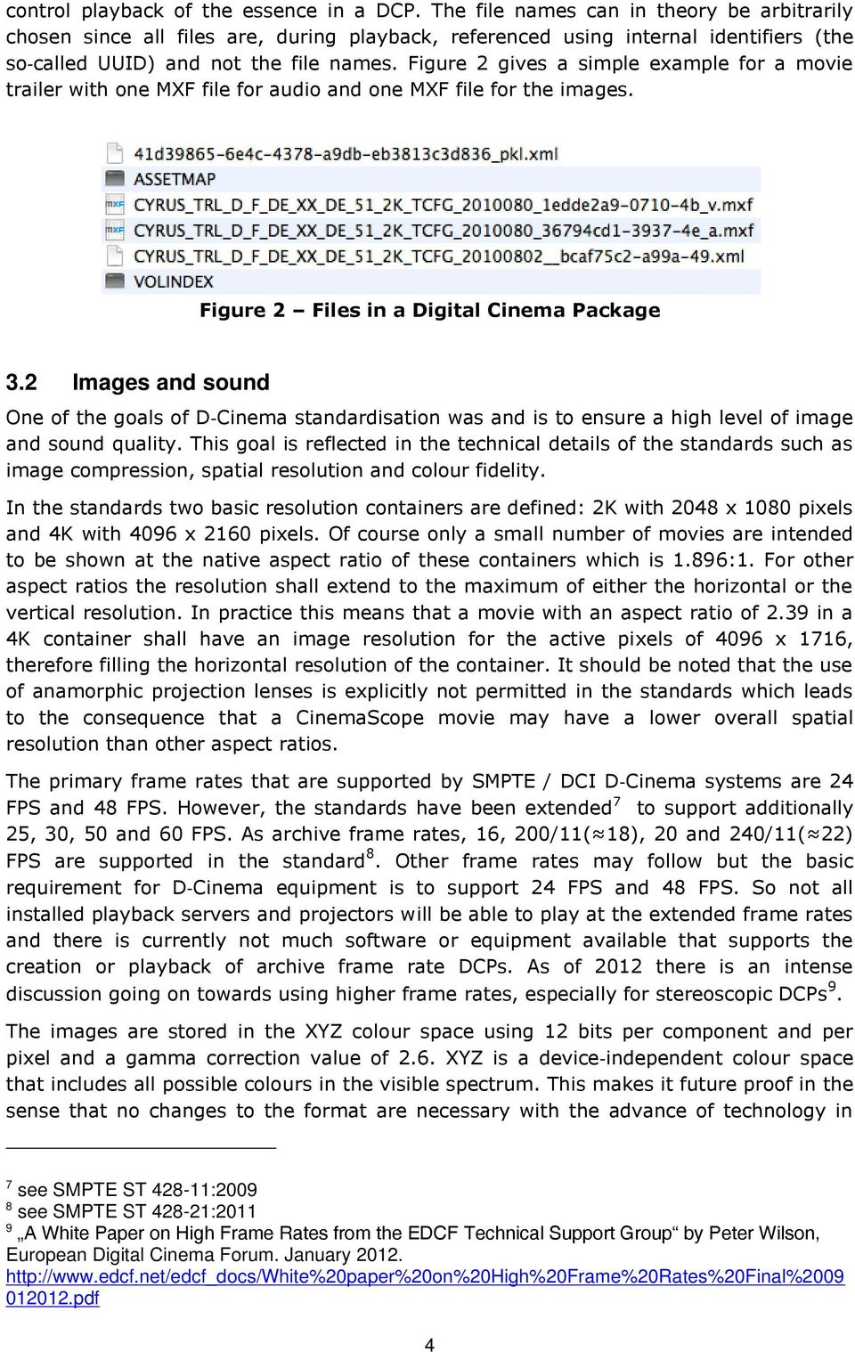 Figure 2 gives a simple example for a movie trailer with one MXF file for audio and one MXF file for the images. Figure 2 Files in a Digital Cinema Package 3.
