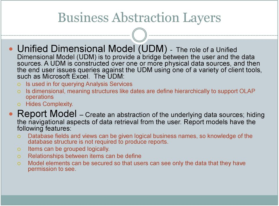 The UDM: Is used in for querying Analysis Services Is dimensional, meaning structures like dates are define hierarchically to support OLAP operations Hides Complexity.