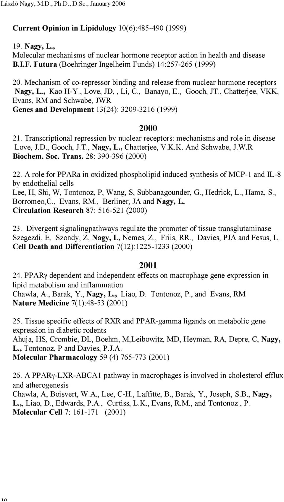 , Chatterjee, VKK, Evans, RM and Schwabe, JWR Genes and Development 13(24): 3209-3216 (1999) 2000 21. Transcriptional repression by nuclear receptors: mechanisms and role in disease Love, J.D., Gooch, J.
