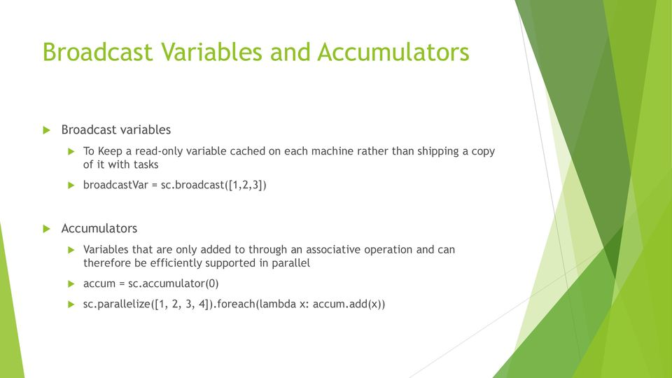 broadcast([1,2,3]) Accumulators Variables that are only added to through an associative operation and