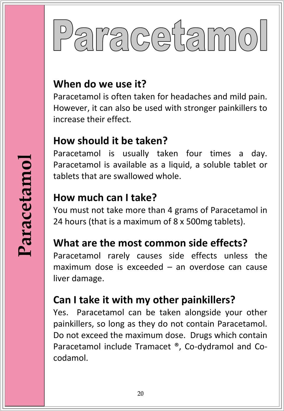 You must not take more than 4 grams of Paracetamol in 24 hours (that is a maximum of 8 x 500mg tablets).