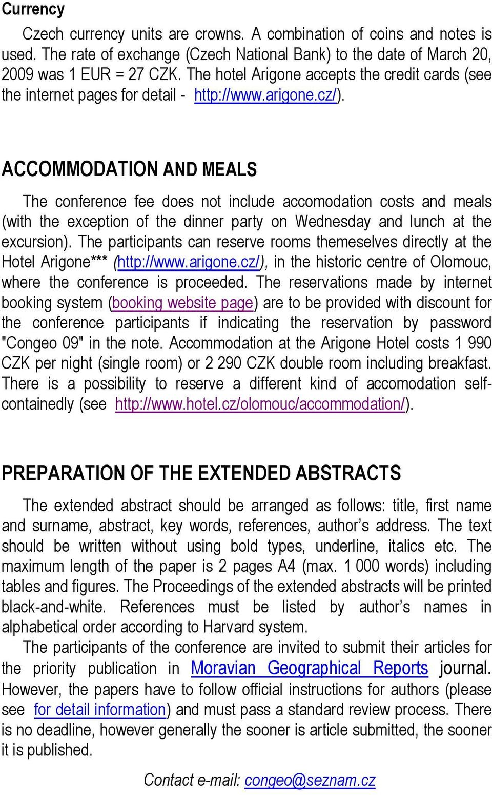 ACCOMMODATION AND MEALS The conference fee does not include accomodation costs and meals (with the exception of the dinner party on Wednesday and lunch at the excursion).