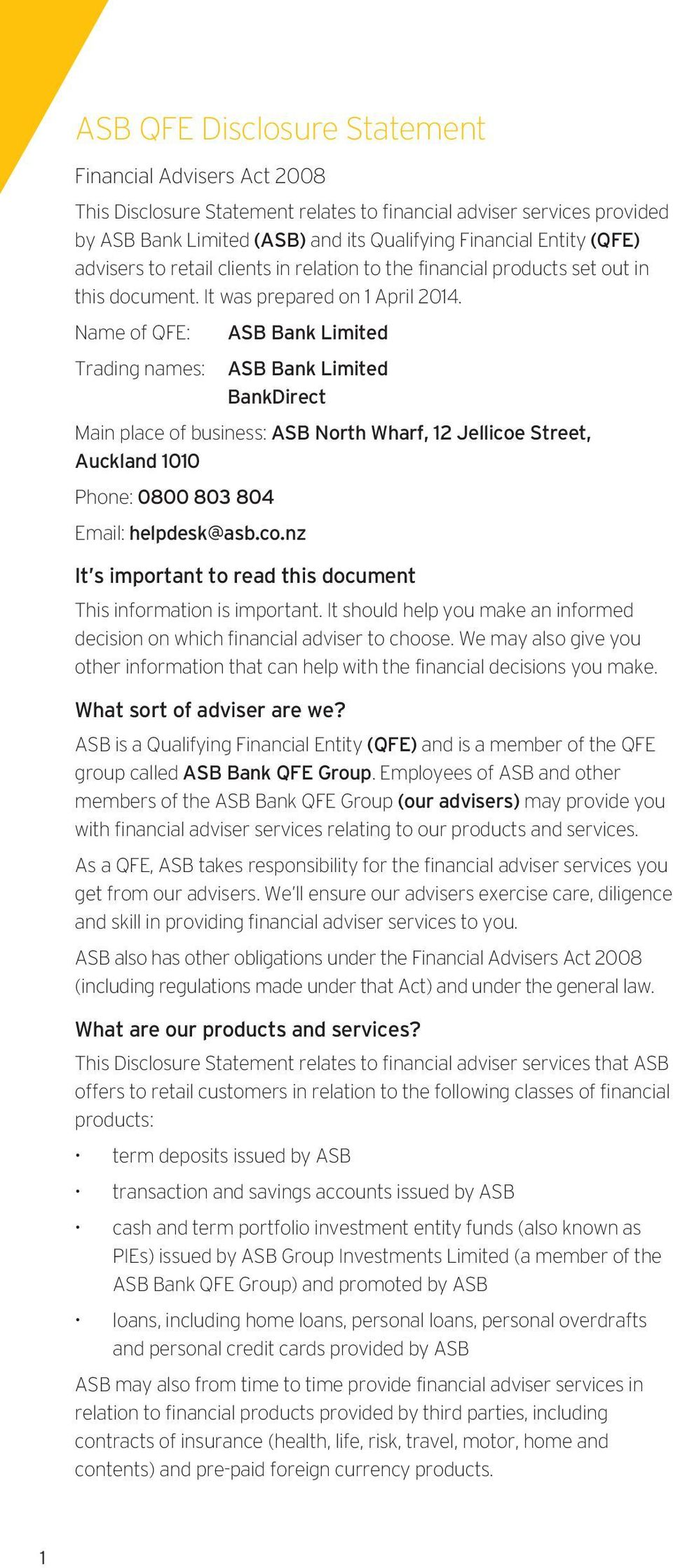 Name of QFE: ASB Bank Limited Trading names: ASB Bank Limited BankDirect Main place of business: ASB North Wharf, 12 Jellicoe Street, Auckland 1010 Phone: 0800 803 804 Email: helpdesk@asb.co.nz It s important to read this document This information is important.