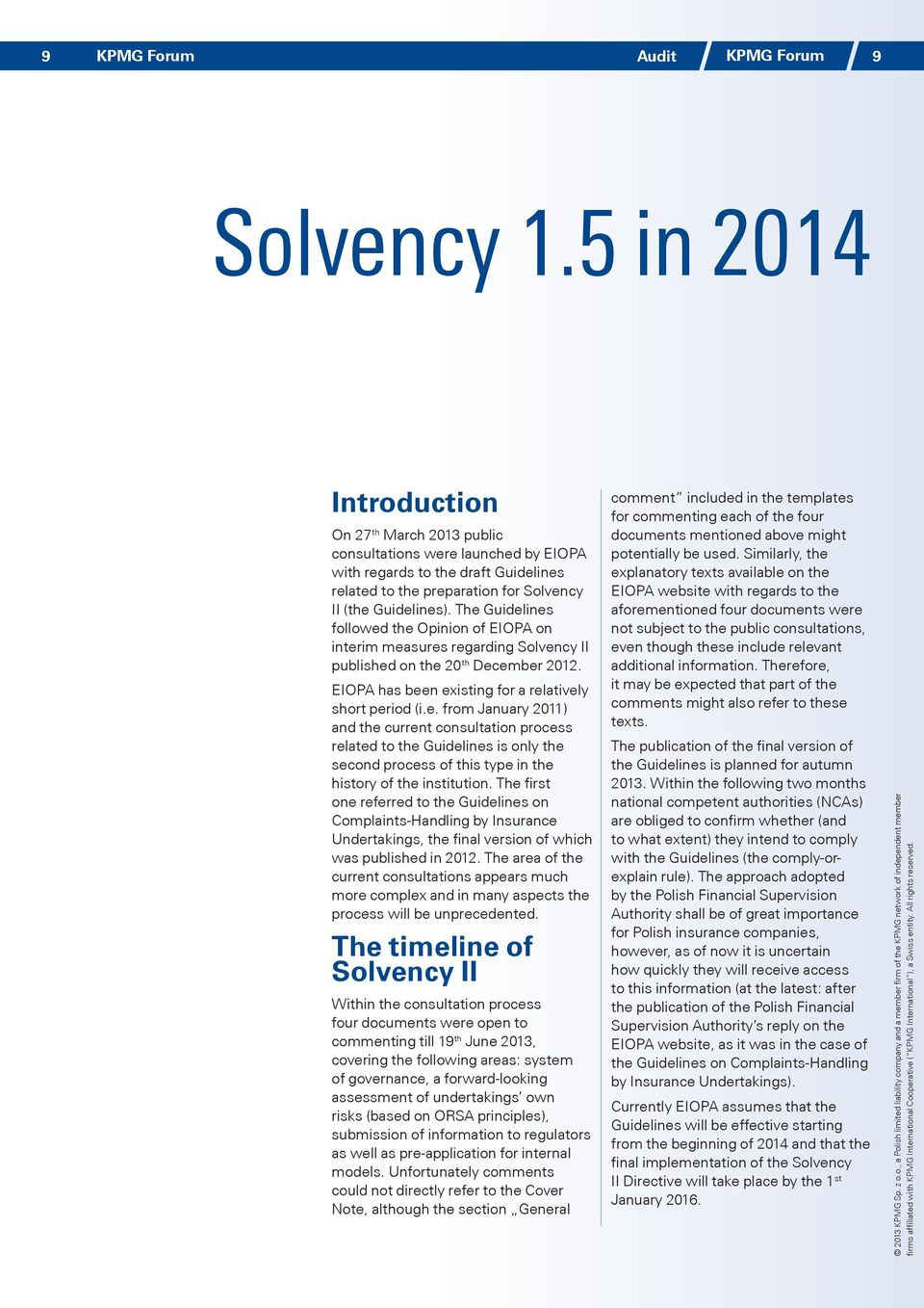 The Guidelines followed the Opinion of EIOPA on interim measures regarding Solvency II published on the 20 th December 2012. EIOPA has been existing for a relatively short period (i.e. from January 2011) and the current consultation process related to the Guidelines is only the second process of this type in the history of the institution.