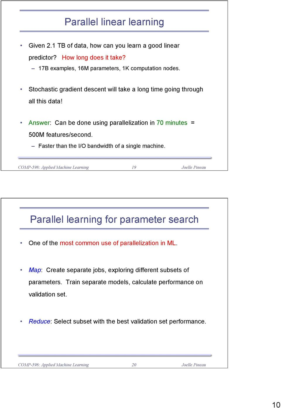 Faster than the I/O bandwidth of a single machine. 19 Parallel learning for parameter search One of the most common use of parallelization in ML.